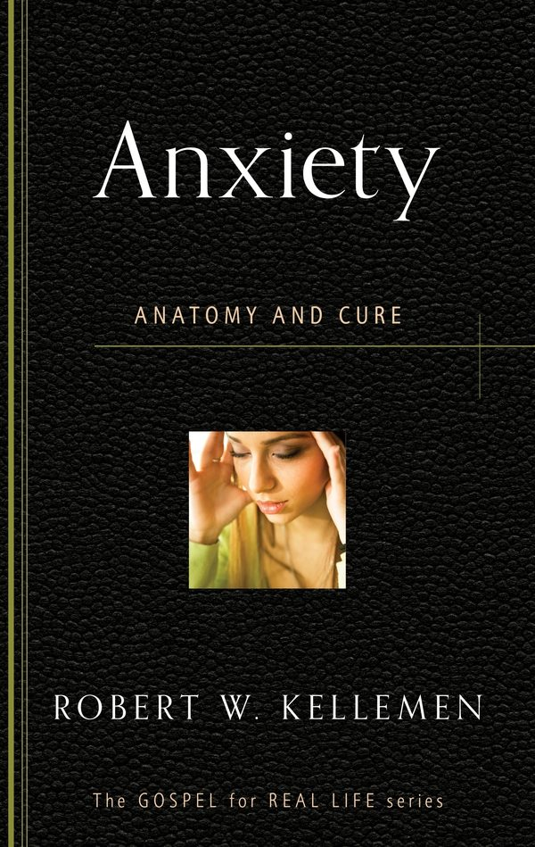 Anxiety: Anatomy and Cure, by Robert W. Kellemen