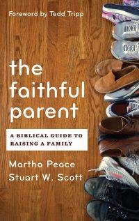 The Faithful Parent: A Biblical Guide to Raising a Family, by Martha Peace & Stuart Scott