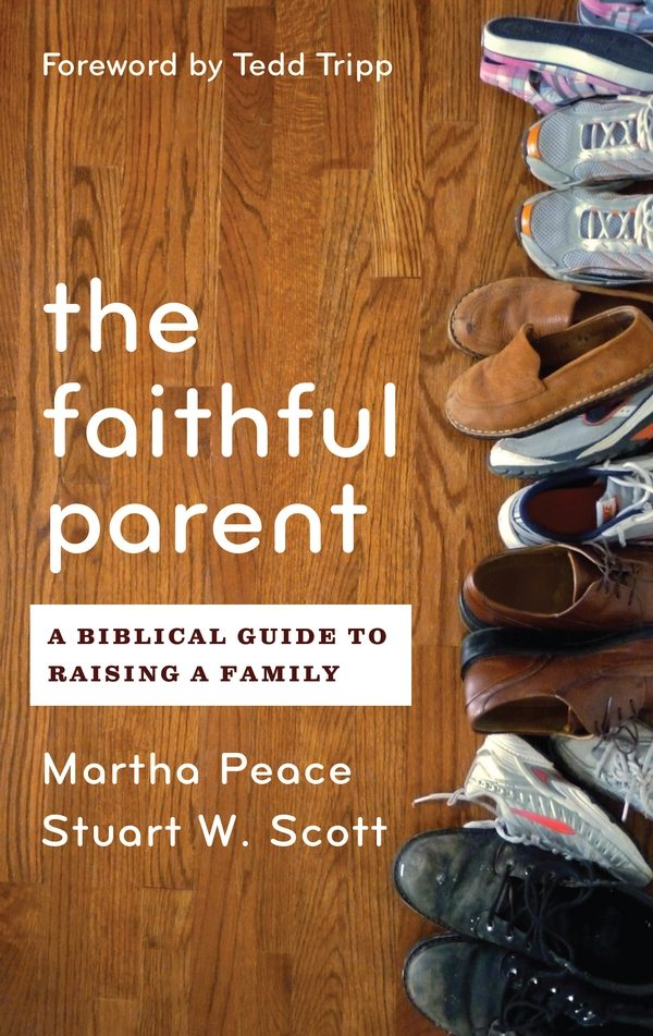 The Faithful Parent: A Biblical Guide to Raising a Family, by Martha Peace & Stuart Scott
